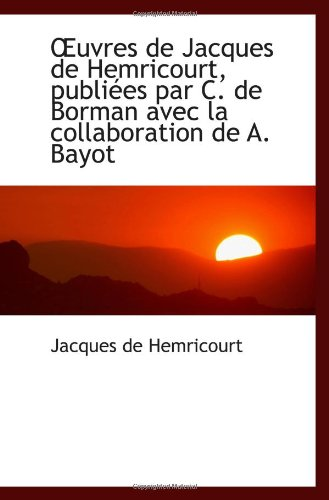 Uvres De Jacques De Hemricourt, Publiées Par C. De Borman Avec La Collaboration De A. Bayot (French Edition)