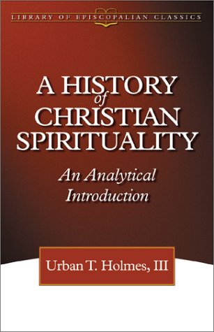 A History of Christian Spirituality: An Analytical Introduction (The Library of Episcopalian Classics), URBAN TIGNER HOLMES