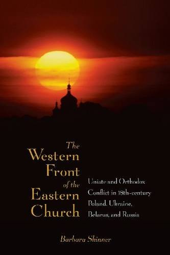 WESTERN FRONT OF THE EASTERN CHURCH: 'UNIATE AND ORTHODOX CONFLICT IN EIGHTEENTH-CENTURY POLAND, UKRAINE, BELARUS, AND RUSSIA ', BARBARA SKINNER