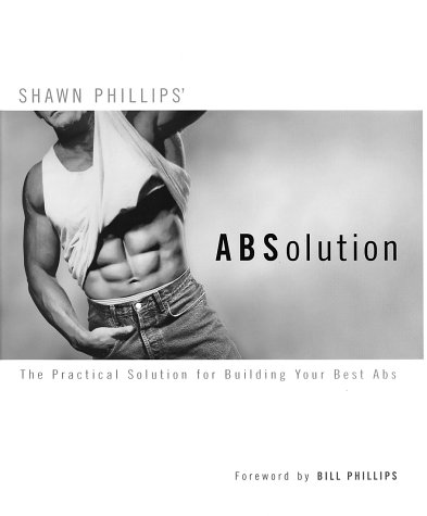 Absolution : The Practical Solution for Building Your Best Abs, SHAWN PHILLIPS, BILL PHILLIPS