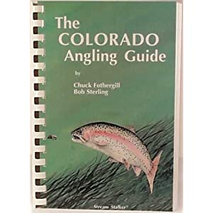 The Colorado Angling Guide Bob Sterling and Chuck Fothergill