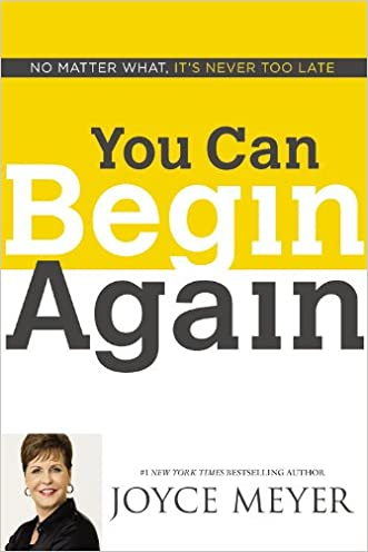 You Can Begin Again: No Matter What, It's Never Too Late written by Joyce Meyer