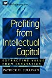 img - for Profiting from Intellectual Capital: Extracting Value from Innovation (Intellectual Property-General, Law, Accounting & Finance, Management, Licensing, Special Topics) [Paperback] [2001] New Ed. Patrick H. Sullivan book / textbook / text book