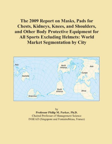 The 2009 Report on Masks, Pads for Chests, Kidneys, Knees, and Shoulders, and Other Body Protective Equipment for All Sports Excluding Helmets: World Market Segmentation by City