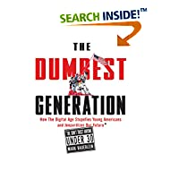 The Dumbest Generation: How the Digital Age Stupefies Young Americans and Jeopardizes Our Future (Or, Don't Trust Anyone Under 30) by Mark Bauerlein