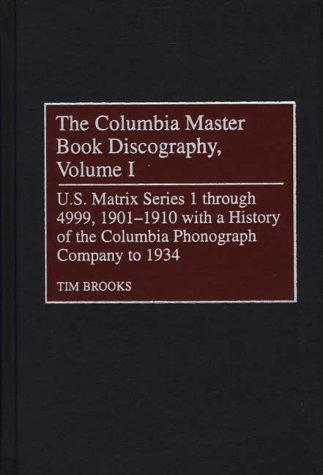 The Columbia Master Book Discography, Volume I: U.S. Matrix Series 1 through 4999, 1901-1910^L with a History of the Columbia Phonograph Company to ... Sound Collections Discographic Reference)