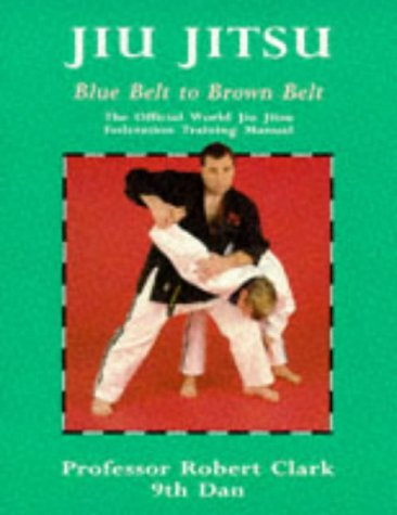 Jiu Jitsu: The Official World Jiu Jitsu Federation Training Manual : Blue Belt to Brown Belt (Martial Arts), by Robert Clark