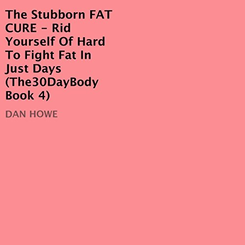The Stubborn Fat Cure: Rid Yourself of Hard to Fight Fat in Just Days by Dan Howe