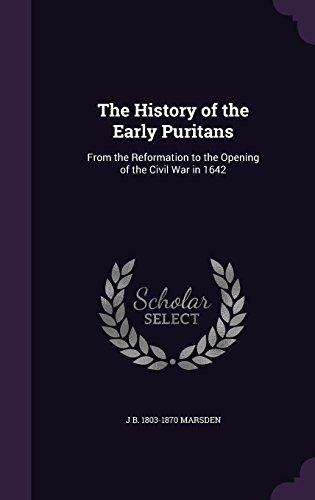 The History of the Early Puritans: From the Reformation to the Opening of the Civil War in 1642