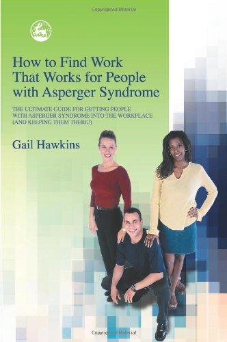 Comment trouver des travaux qui fonctionne pour les personnes atteintes du Syndrome d'Asperger : The Ultimate Guide pour personnes obtenant avec Syndrome d'Asperger en milieu de travail (et garder leur là)