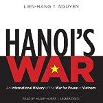 Hanoi's War: An International History of the War for Peace in Vietnam | Lien-Hang T. Nguyen