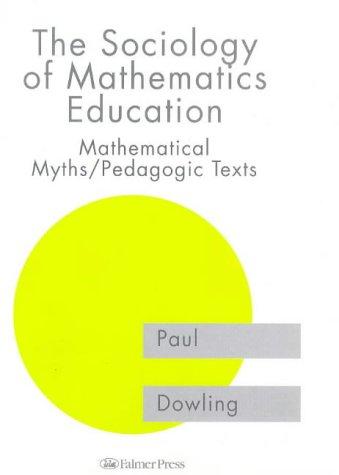 The Sociology of Mathematics Education: Mathematical Myths / Pedagogic Texts (Studies in Mathematics Education Series, 7