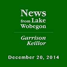 The News from Lake Wobegon from A Prairie Home Companion, December 20, 2014  by Garrison Keillor Narrated by Garrison Keillor
