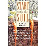 Start With the Soil: The Organic Gardeners Guide to Improving Soil for Higher Yields, More Beautiful Flowers, and a Healthy, Easy-Care Garden