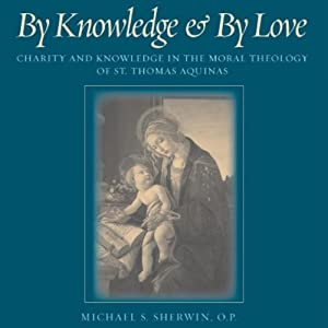 By Knowledge and by Love: Charity and Knowledge in the Moral Theology of St. Thomas Aquinas | [Michael S. Sherwin]