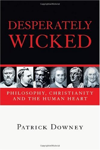 Desperately Wicked: Philosophy, Christianity and the Human Heart, PATRICK DOWNEY