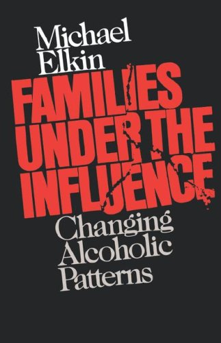 Families Under the Influence: Changing Alcoholic Patterns, Michael Elkin
