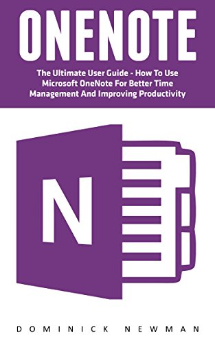 OneNote: The Ultimate User Guide - How To Use Microsoft OneNote For Better Time Management And Improving Productivity (Time Management, Onenote User Manual, Onenote Tutorial)