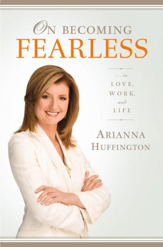 On Becoming Fearless.... in Love, Work, and Life, ARIANNA HUFFINGTON