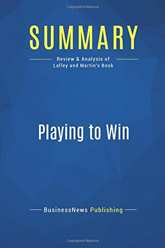 Summary: Playing to Win: Review and Analysis of Lafley and Martin's Book