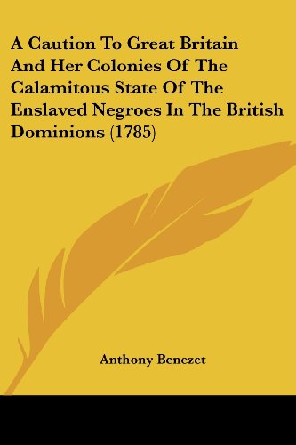A Caution To Great Britain And Her Colonies Of The Calamitous State Of The Enslaved Negroes In The British Dominions (1785) PDF