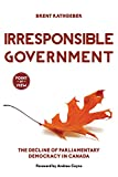 Irresponsible Government: The Decline of Parliamentary Democracy in Canada (Point of View)