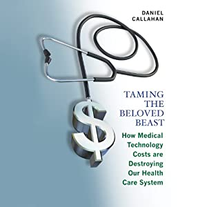 Taming the Beloved Beast: How Medical Technology Costs Are Destroying Our Health Care System | [Daniel Callahan]