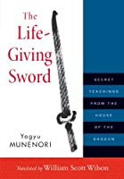 The Life-Giving Sword: Secret Teachings from the House of the Shogun