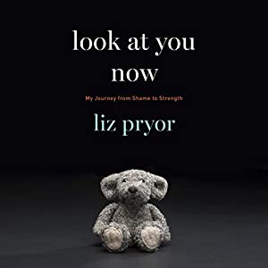 Look at You Now: My Journey from Shame to Strength Audiobook by Liz Pryor Narrated by Liz Pryor