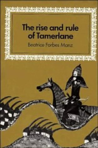 The Rise and Rule of Tamerlane (Cambridge Studies in Islamic Civilization), Beatrice Forbes Manz