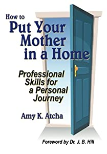 How To Put Your Mother In A Home: Professional Skills for a Personal Journey by Customized Caring Publishing