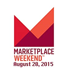 Marketplace Weekend, August 28, 2015  by Lizzie O'Leary Narrated by Lizzie O'Leary