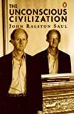 The Unconscious Civilization (0140264647) by Saul, John Ralston