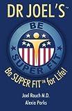 Dr Joel's SUPER FIT: Be SUPER FIT For Life!
