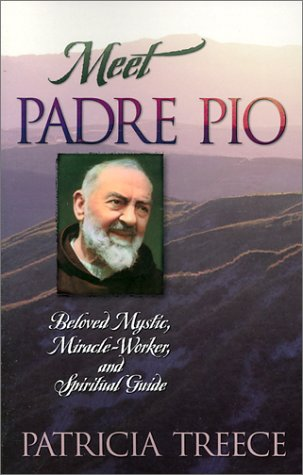 Meet Padre Pio: Beloved Mystic, Miracle Worker, and Spiritual Guide, PATRICIA TREECE