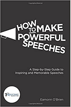 How To Make Powerful Speeches: A Step By Step Guide To Inspiring And Memorable Speeches