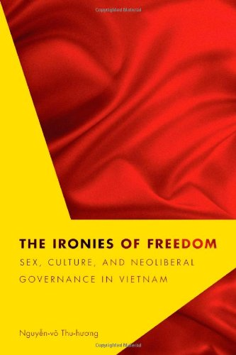 The Ironies of Freedom: Sex, Culture, and Neoliberal Governance in Vietnam (Critical Dialogues in Southeast Asian Studie