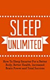 Sleep Unlimited: How To Sleep Smarter For a Better Body, Better Health, Increased Brain Power and Total Success (Better Body, Energy, Edge Book 1)