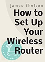 How To Set Up Your Wireless Router (English Edition)
