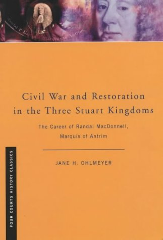 Civil War and Restoration in the Three Stuart Kingdoms: The Career of Randal MacDonnell, Marquis of Antrim, 1609-1683: The Political Career of Randal ... of Antrim (Four Courts History Classics)