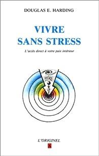 Vivre sans stress: L'acc�s direct � votre paix int�rieure par Douglas Harding