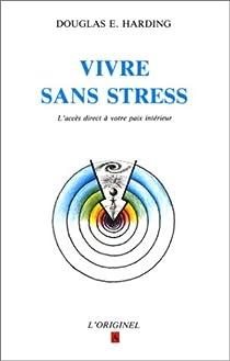 Vivre sans stress: L'accès direct à votre paix intérieure par Douglas E Harding