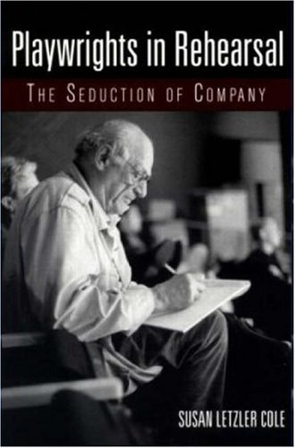 Playwrights in Rehearsal: The Seduction of Company (Theatre Arts (Routledge Paperback)), Susan Letzler Cole