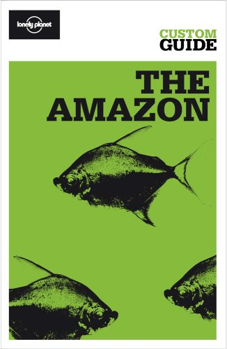 The Amazon: Amazonian Brazil, Bolivia, Peru, Ecuador, Colombia, Venezuela And The Guianas (Lonely Planet Custom Guide)