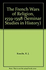The French Wars of Religion 1559 1598 by R. J. Knecht