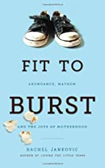 Fit to Burst : Abundance Mayhem, &amp; the Joys of Motherhood