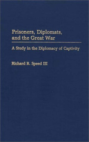 Prisoners, Diplomats, and the Great War: A Study in the Diplomacy of Captivity (Contributions in Military Studies)