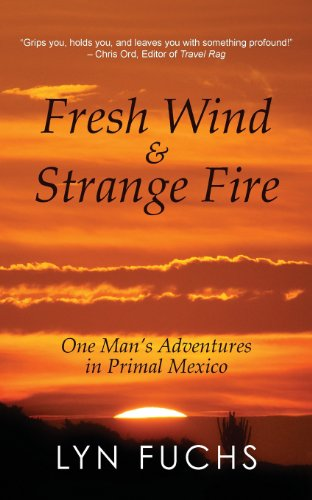 Fresh Wind & Strange Fire: One Man's Adventures in Primal Mexico