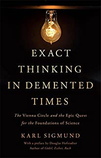 Book Cover: Exact Thinking in Demented Times: The Vienna Circle and the Epic Quest for the Foundations of Science