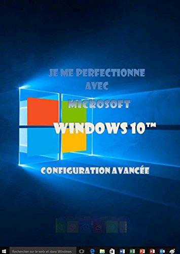 Je me perfectionne avec Windows 10: Configuration avancée (J'apprends a me servir de) gratuit
